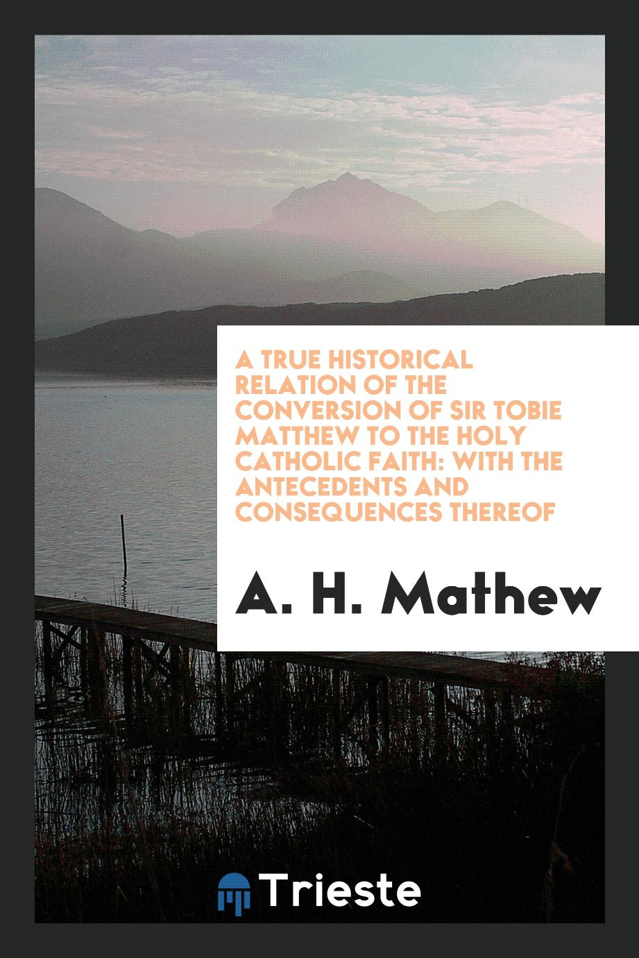 A true historical relation of the conversion of Sir Tobie Matthew to the Holy Catholic faith: with the antecedents and consequences thereof
