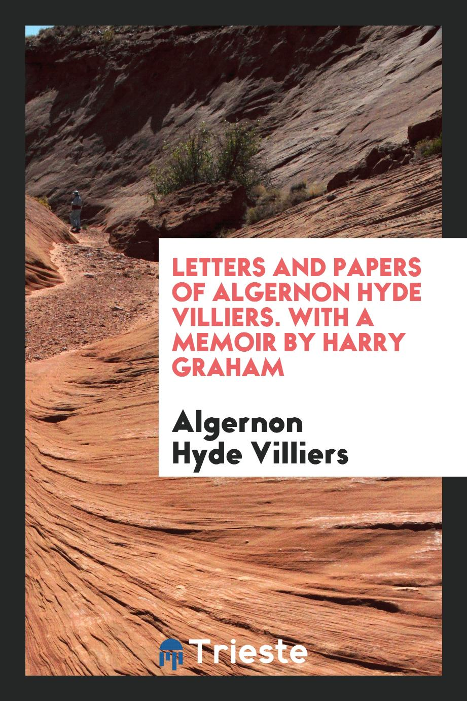 Letters and papers of Algernon Hyde Villiers. With a memoir by Harry Graham