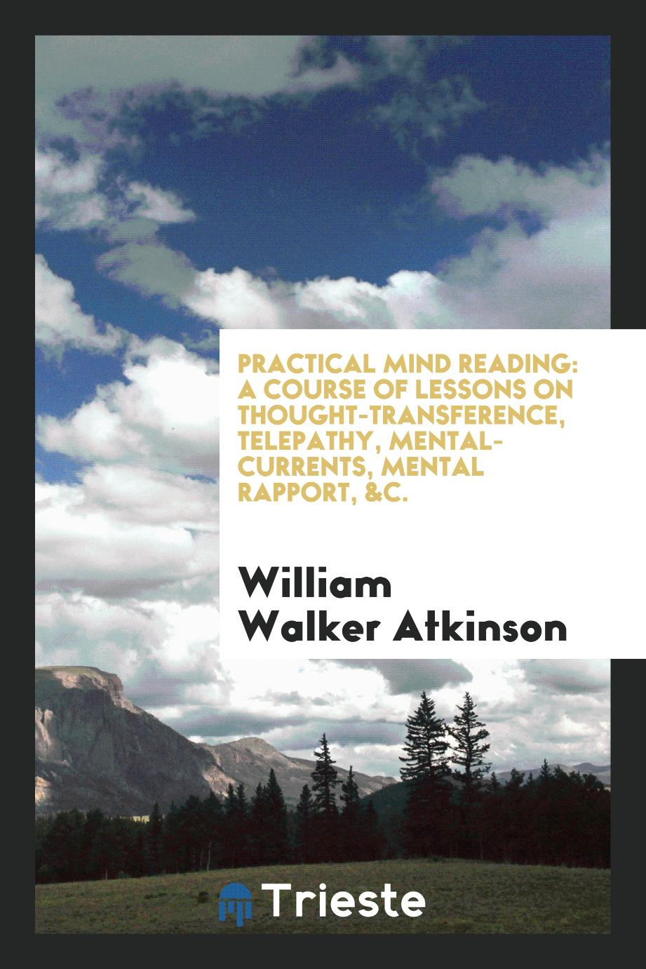 Practical Mind Reading: A Course of Lessons on Thought-Transference, Telepathy, Mental-Currents, Mental Rapport, &C.