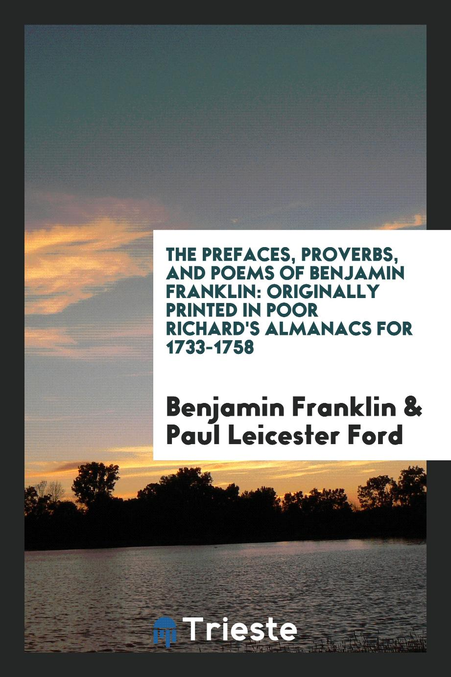 The Prefaces, Proverbs, and Poems of Benjamin Franklin: Originally Printed in Poor Richard's Almanacs for 1733-1758