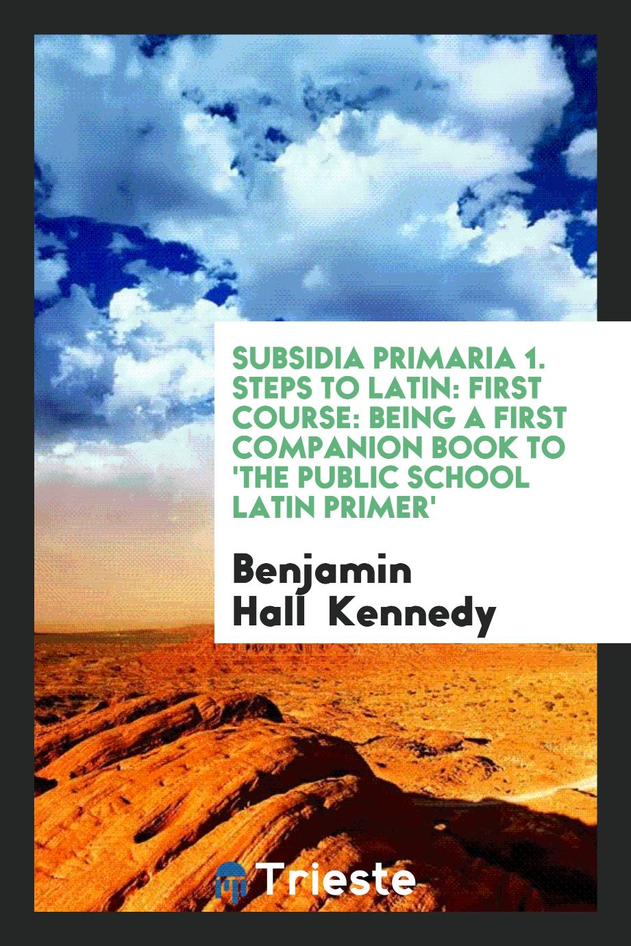 Subsidia Primaria 1. Steps to Latin: First Course: Being a First Companion Book to 'The Public School Latin Primer'