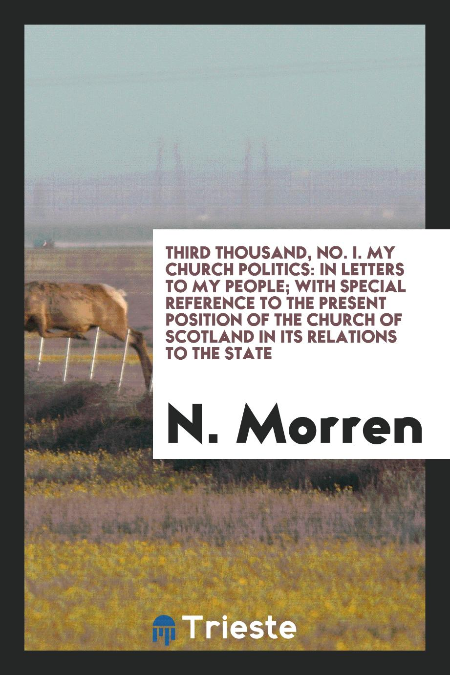 Third Thousand, No. I. My Church Politics: In Letters to My People; With Special Reference to the Present Position of the Church of Scotland in Its Relations to the State