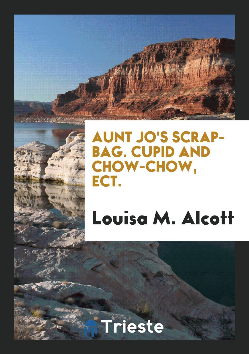 Aunt Jo's Scrap-Bag. Cupid and Chow-Chow, Ect.