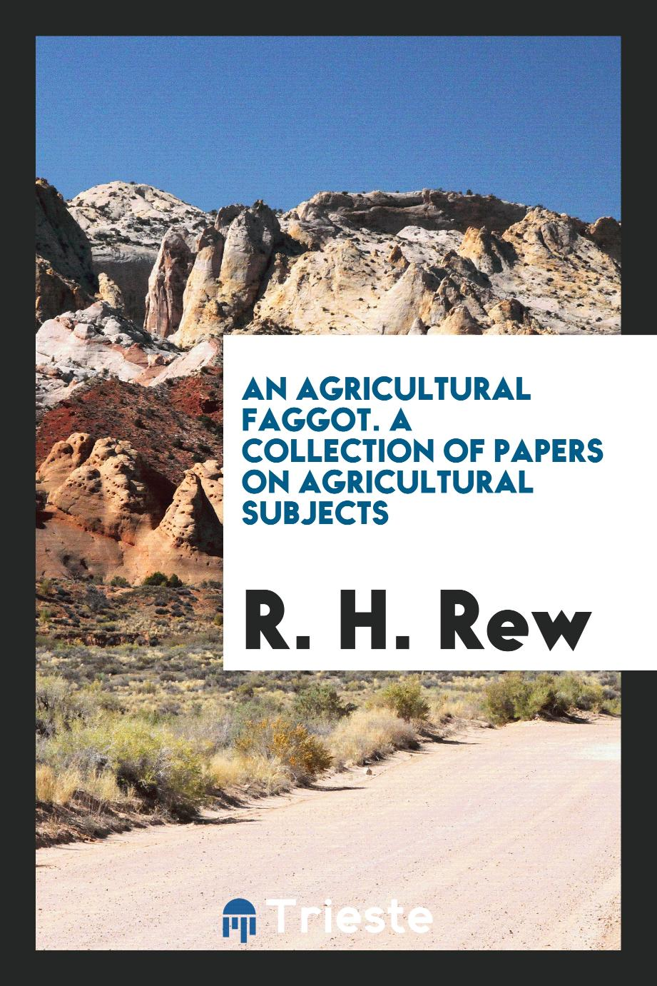 An agricultural faggot. A collection of papers on agricultural subjects