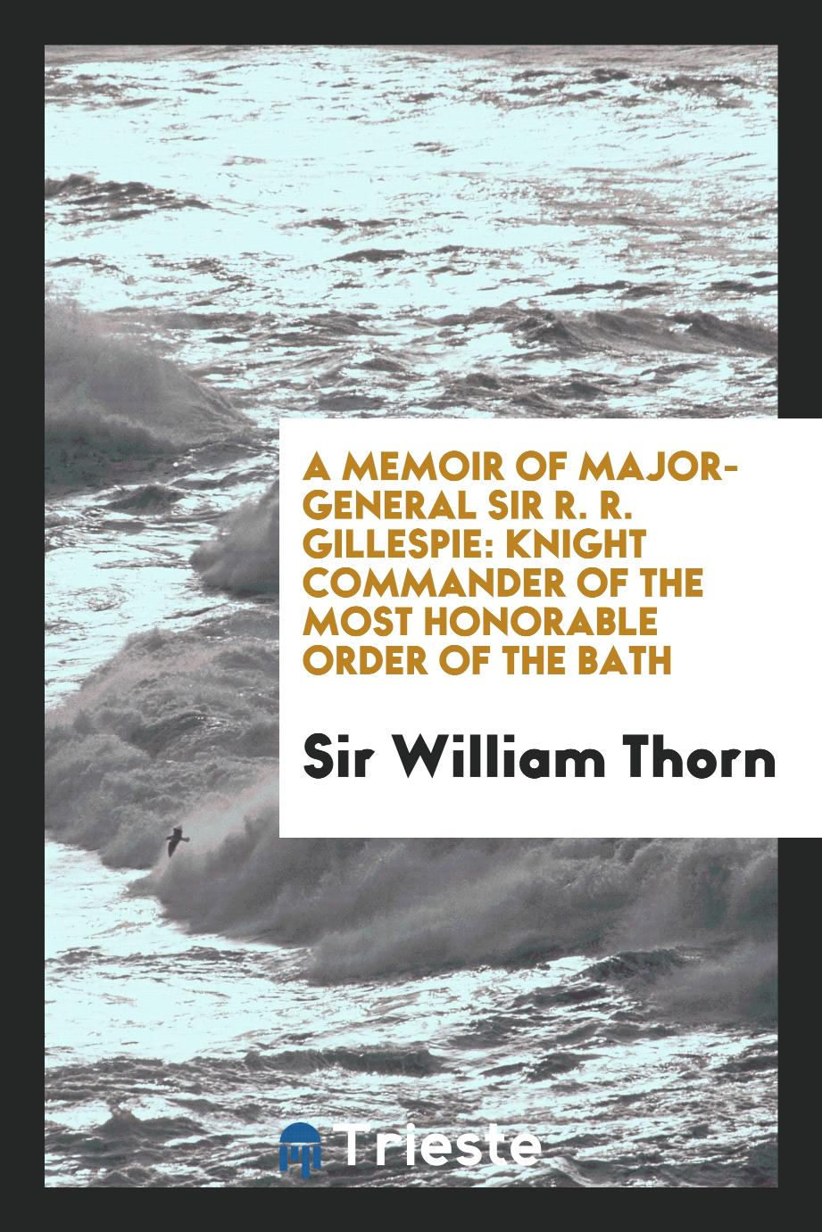 A Memoir of Major-General Sir R. R. Gillespie: Knight Commander of the Most Honorable Order of the Bath