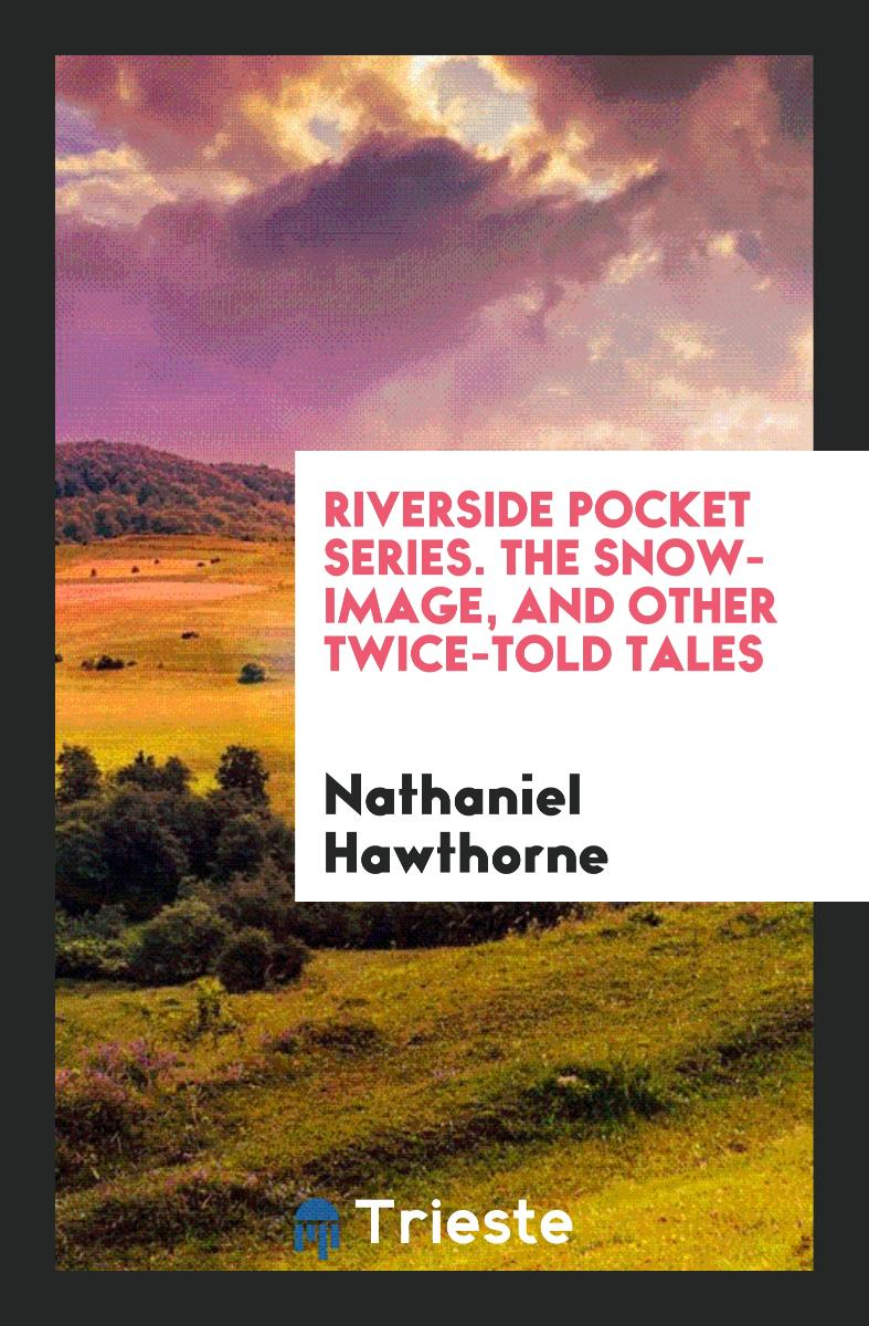 Riverside Pocket Series. The Snow-Image, and Other Twice-Told Tales