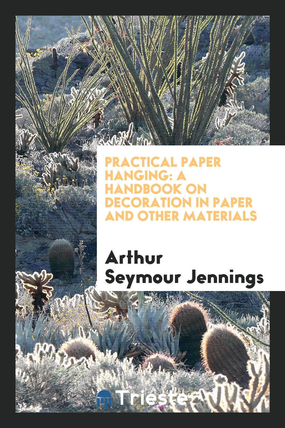 Practical Paper Hanging: A Handbook on Decoration in Paper and Other Materials