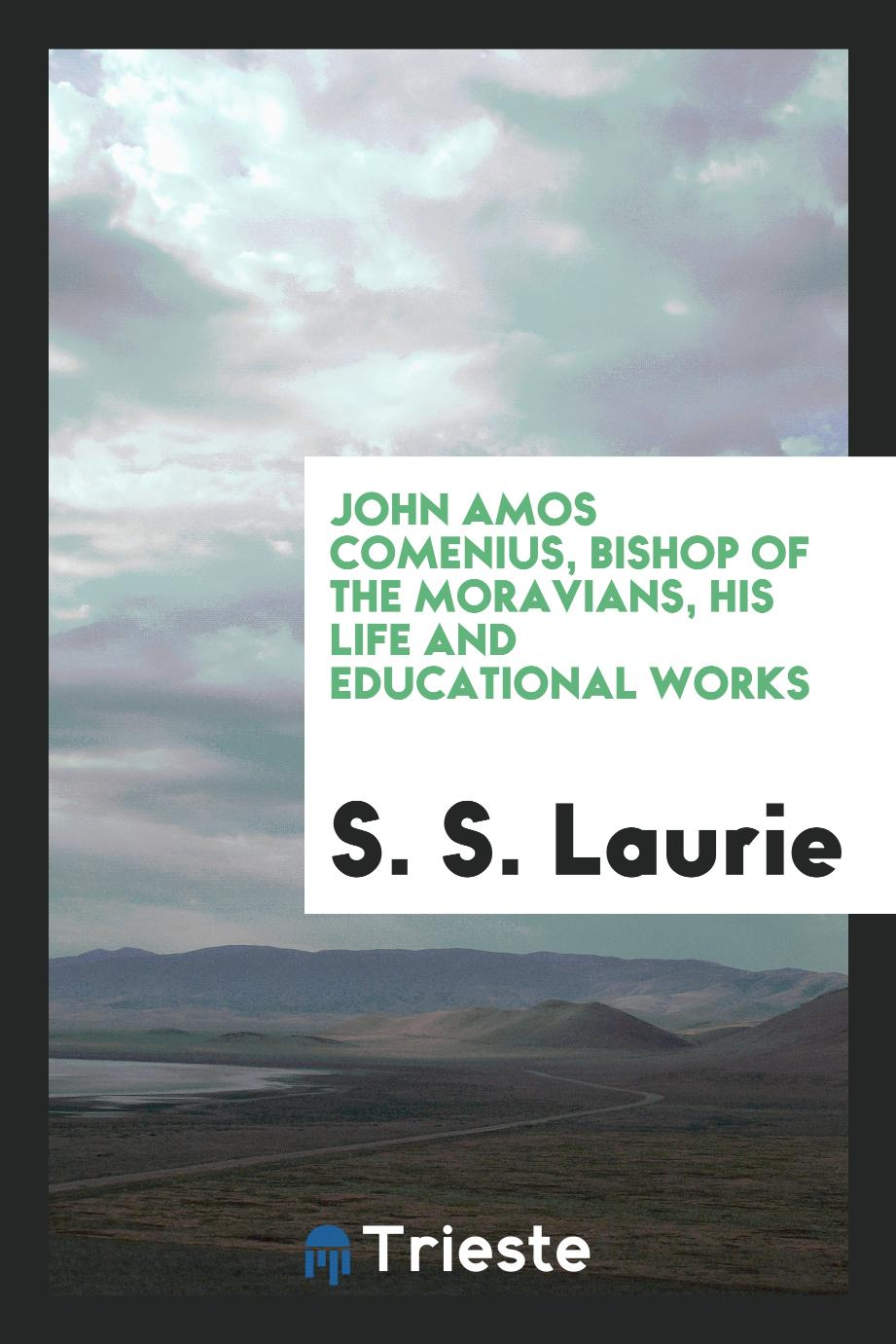 John Amos Comenius, Bishop of the Moravians, his life and educational works
