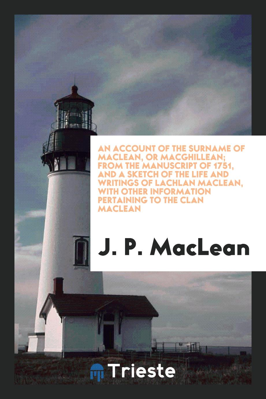 J. P. MacLean - An account of the surname of Maclean, or Macghillean; from the manuscript of 1751, and A sketch of the life and writings of Lachlan MacLean, with other information pertaining to the clan Maclean