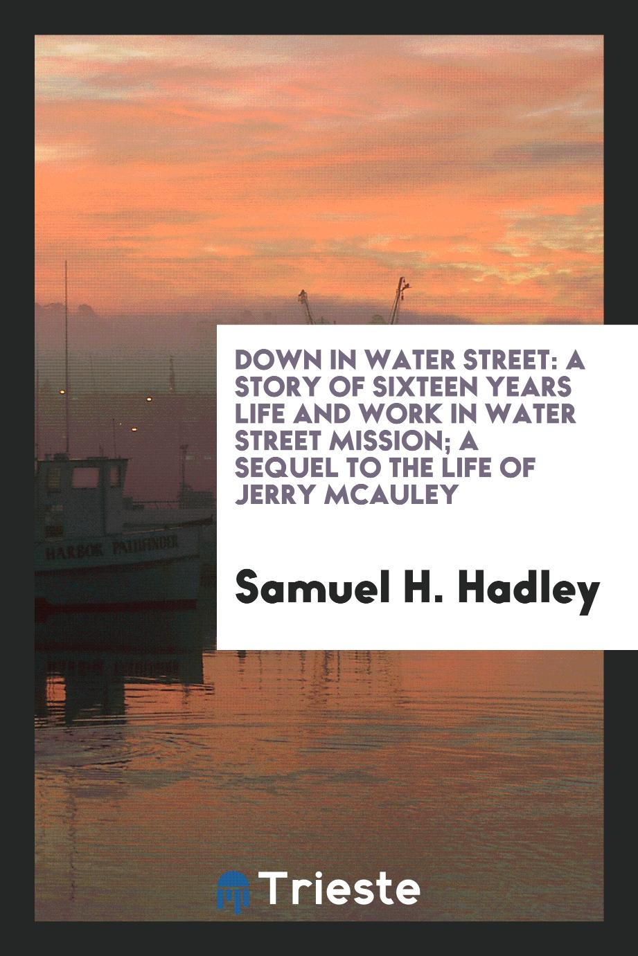 Down in Water Street: A Story of Sixteen Years Life and Work in Water Street Mission; A Sequel to the Life of Jerry McAuley