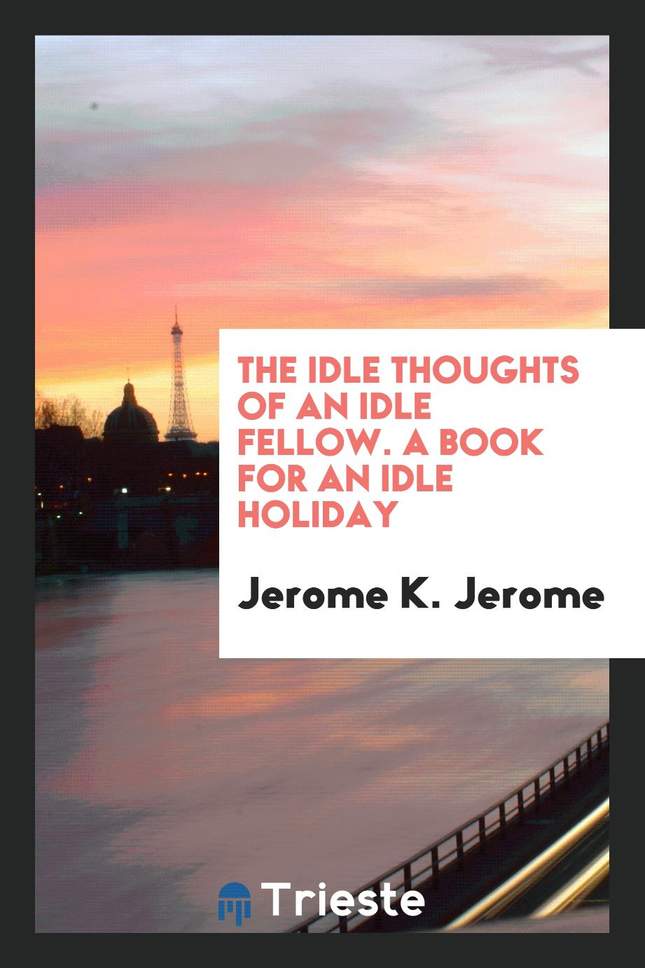 The Idle Thoughts of an Idle Fellow. A Book for an Idle Holiday