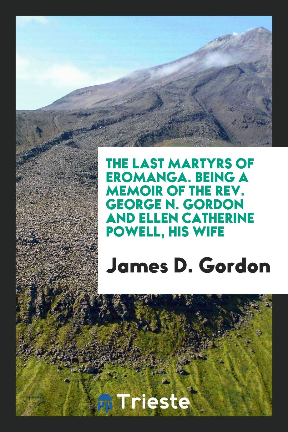 The Last Martyrs of Eromanga. Being a Memoir of the Rev. George N. Gordon and Ellen Catherine Powell, His Wife