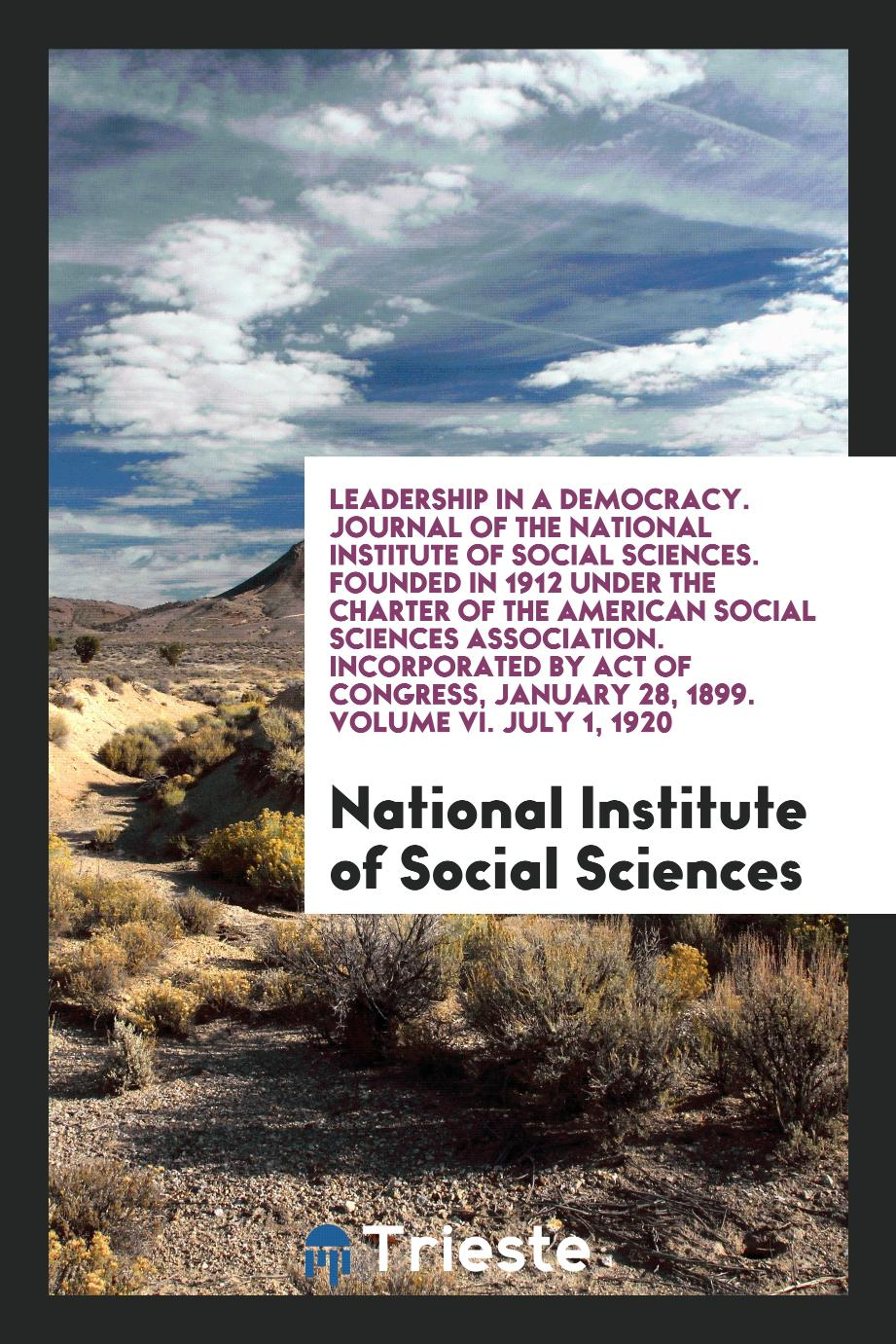 Leadership in a Democracy. Journal of the National Institute of Social Sciences. Founded in 1912 under the Charter of the American Social Sciences Association. Incorporated by Act of Congress, January 28, 1899. Volume VI. July 1, 1920