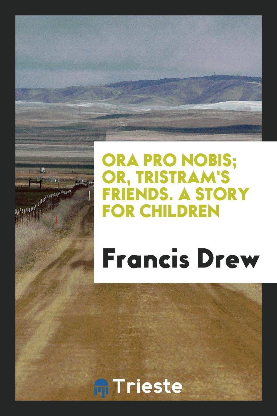 Ora Pro Nobis; Or, Tristram's Friends. A Story for Children