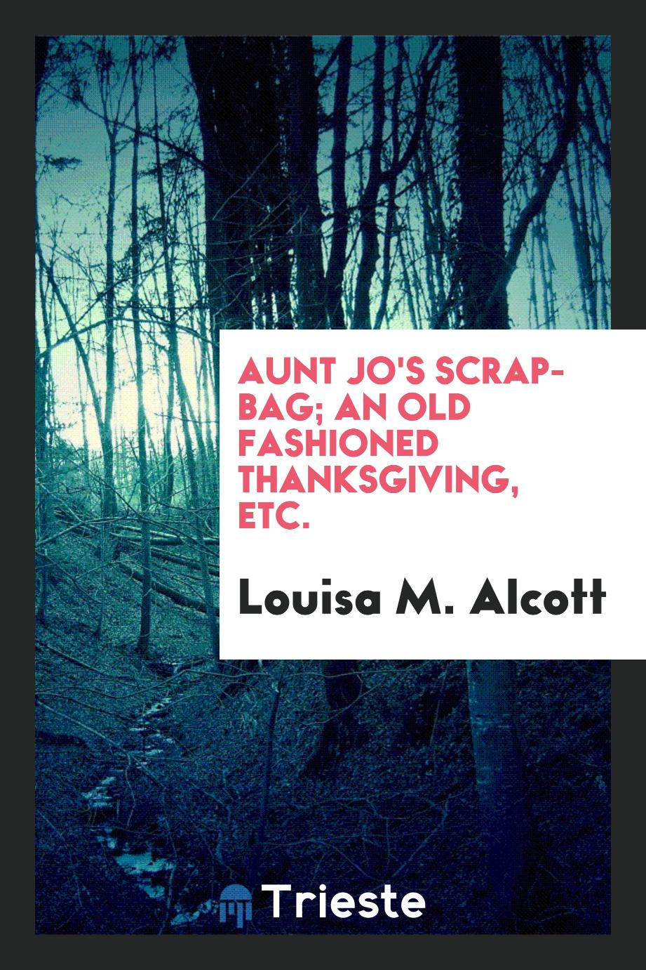 Aunt Jo's Scrap-Bag; An Old Fashioned Thanksgiving, etc.
