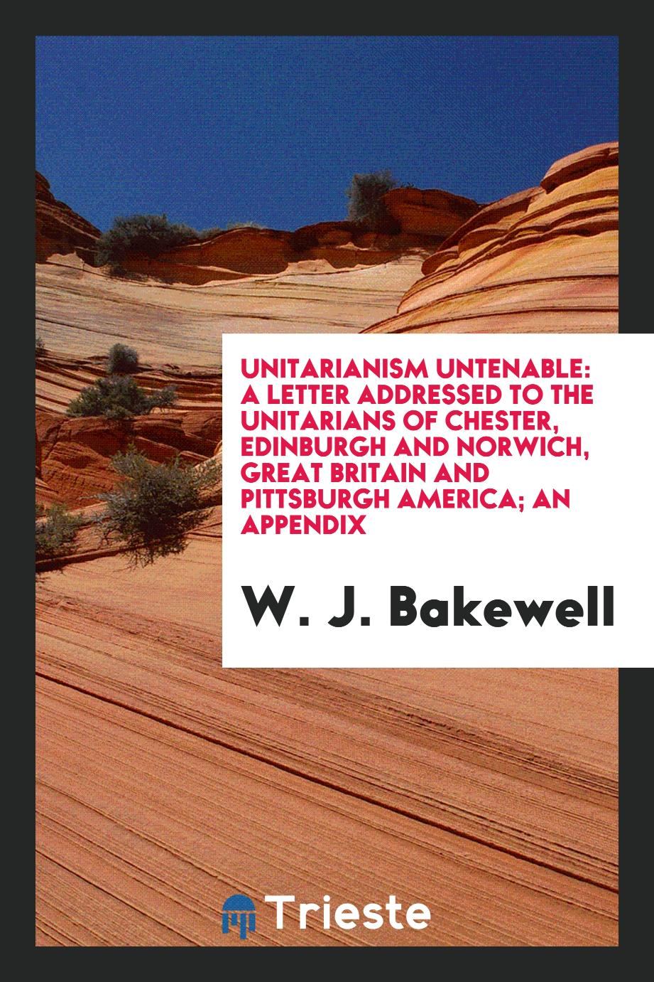 Unitarianism Untenable: A Letter Addressed to the Unitarians of Chester, Edinburgh and Norwich, Great Britain and Pittsburgh America; An Appendix