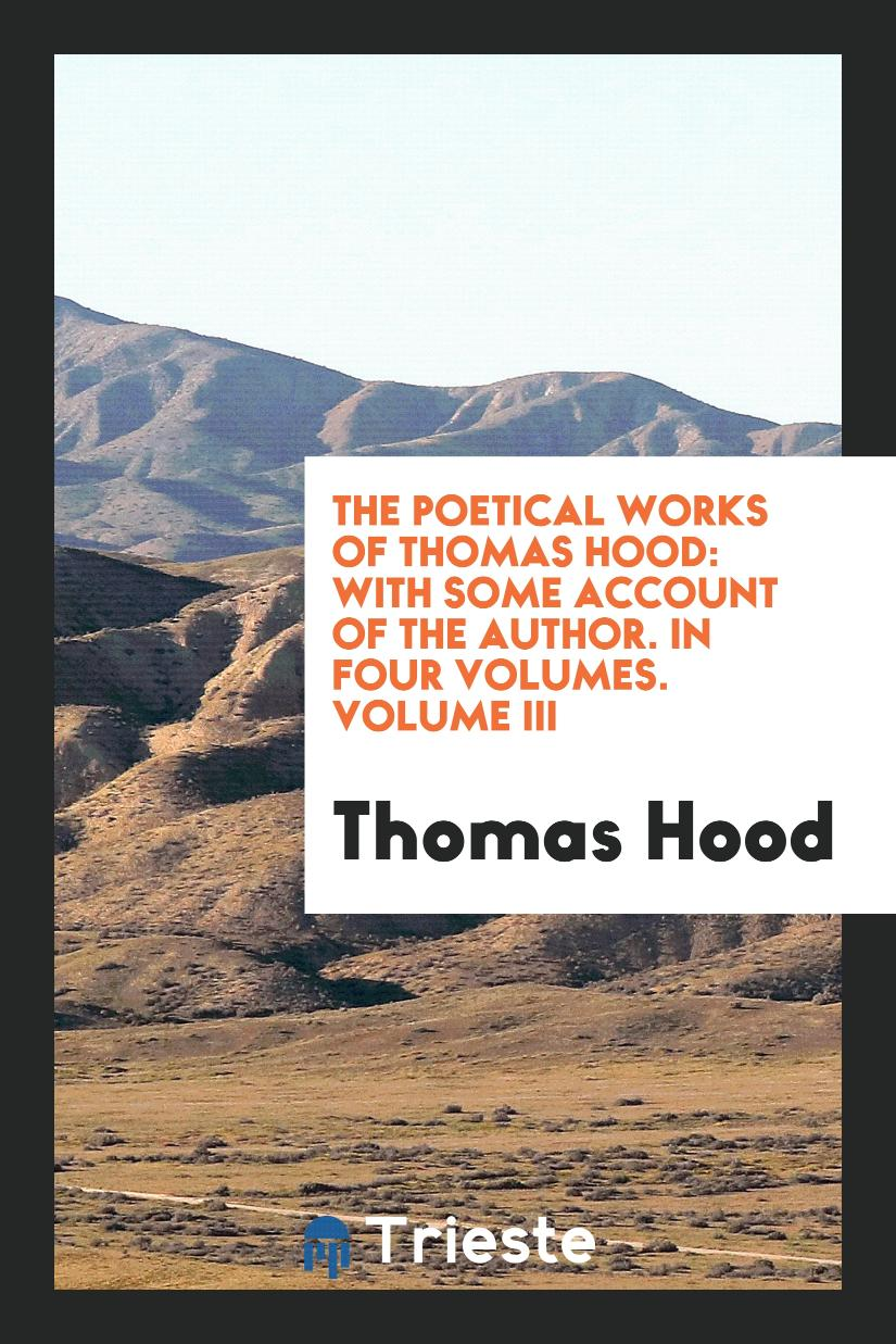 The Poetical Works of Thomas Hood: With Some Account of the Author. In Four Volumes. Volume III
