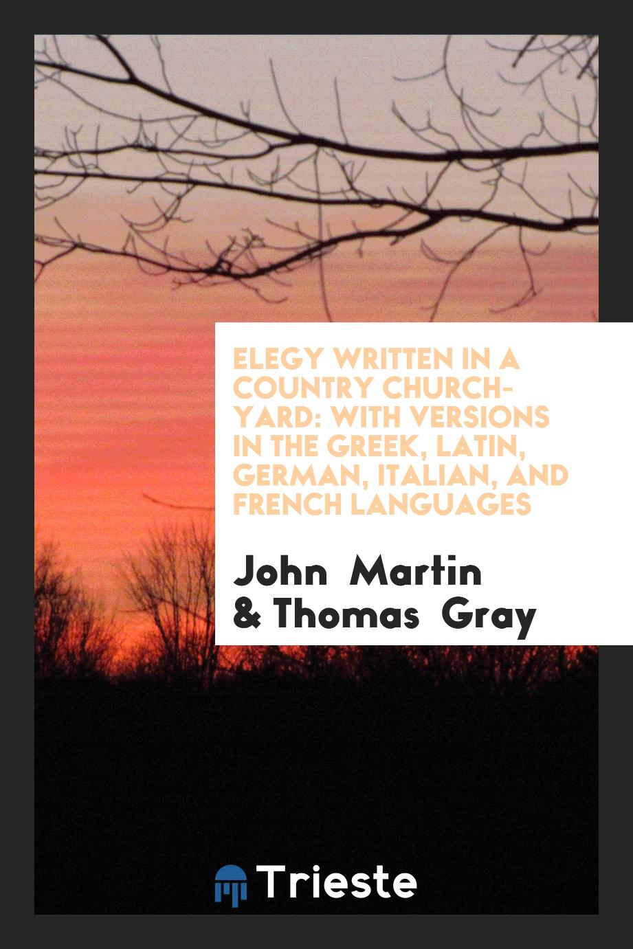 Elegy Written in a Country Church-Yard: With Versions in the Greek, Latin, German, Italian, and French Languages