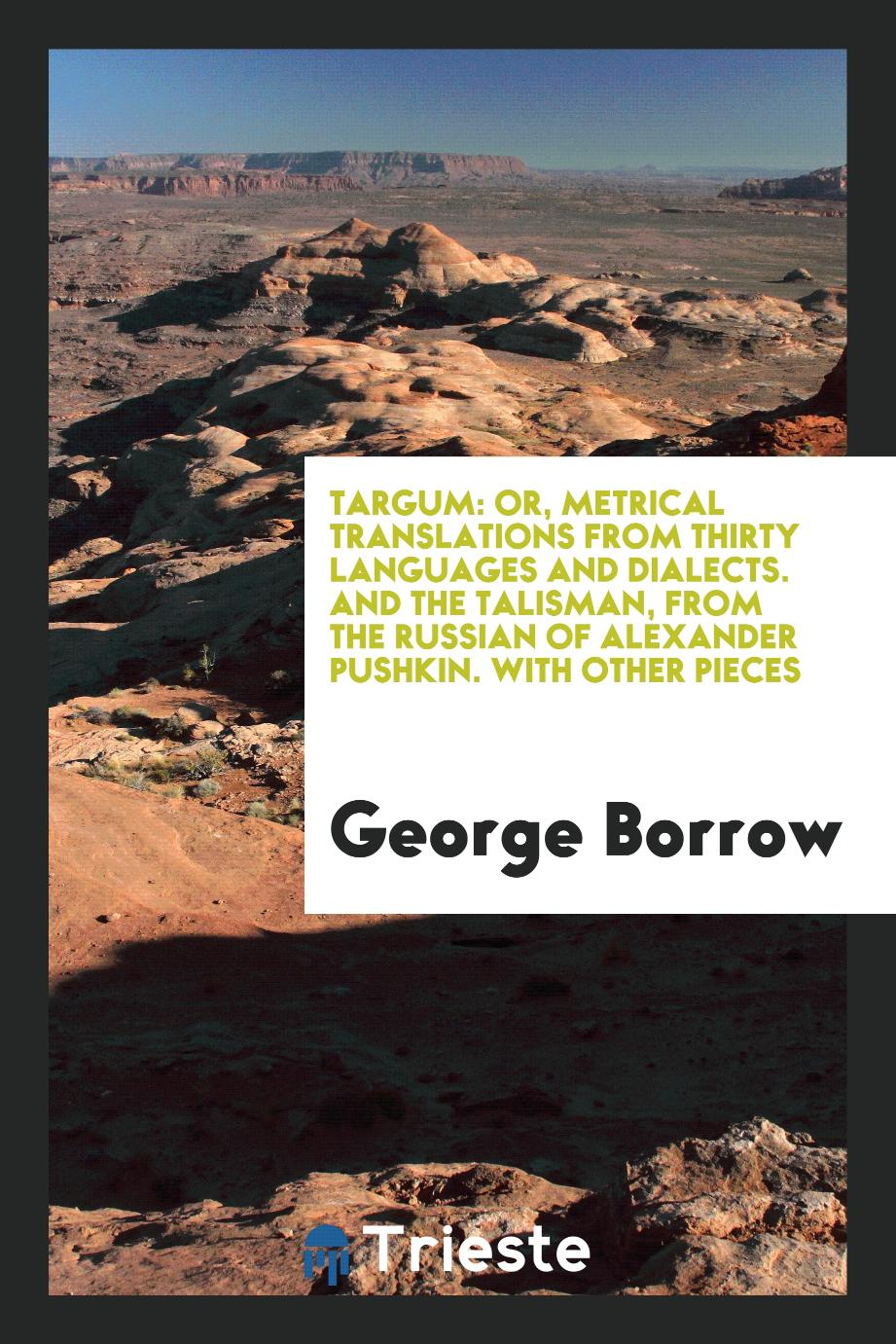 George Borrow - Targum: Or, Metrical Translations from Thirty Languages and Dialects. And the Talisman, from the Russian of Alexander Pushkin. With Other Pieces