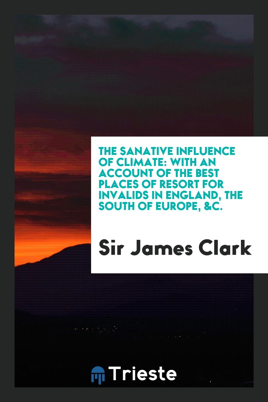 The sanative influence of climate: with an account of the best places of resort for invalids in England, the south of Europe, &c.