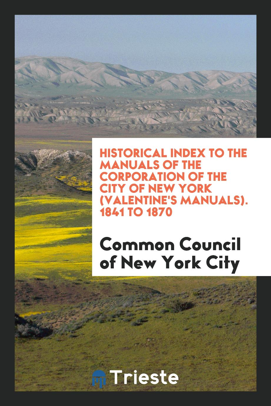 Historical Index to the Manuals of the Corporation of the City of New York (Valentine's Manuals). 1841 to 1870