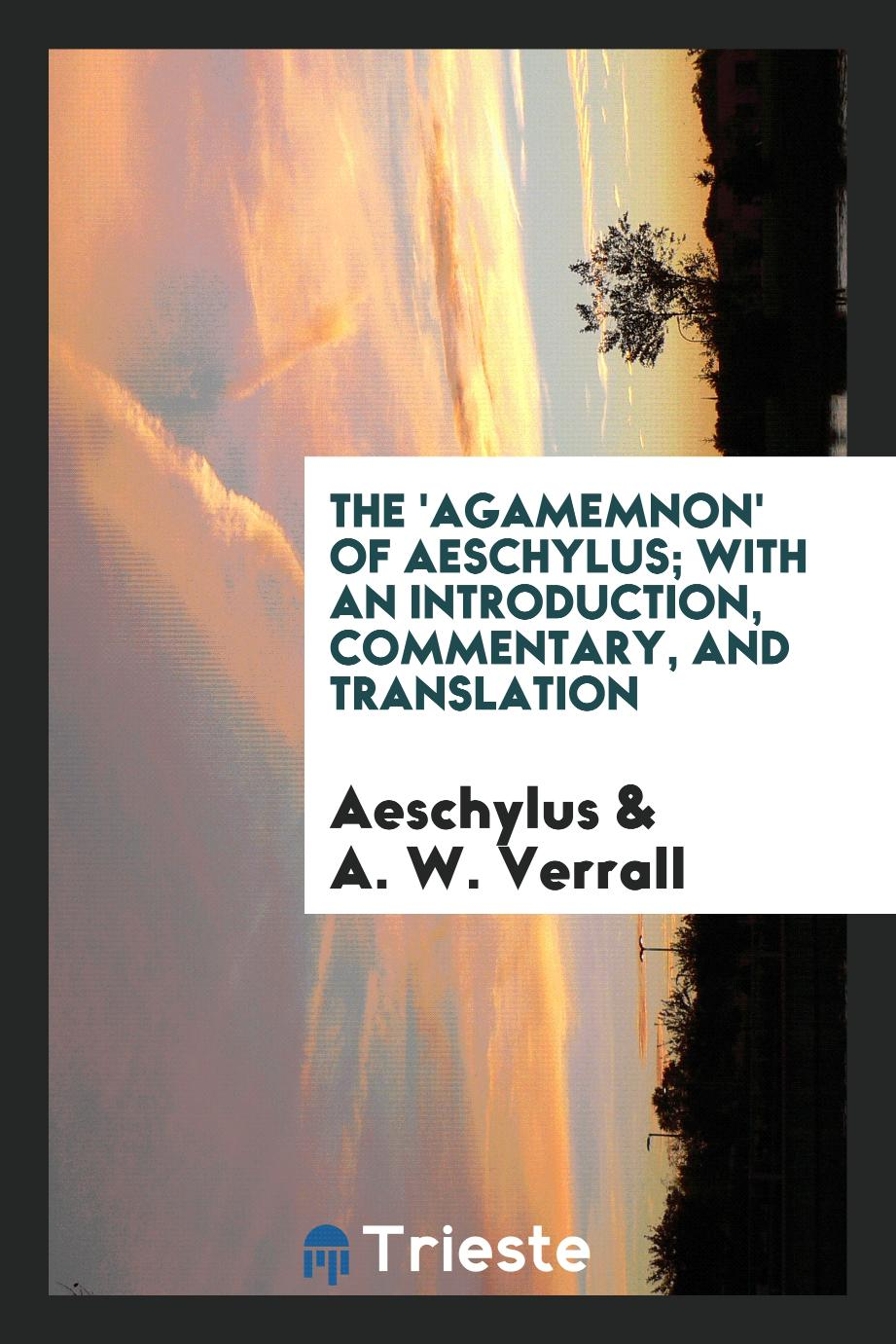 The 'Agamemnon' of Aeschylus; With an Introduction, Commentary, and Translation