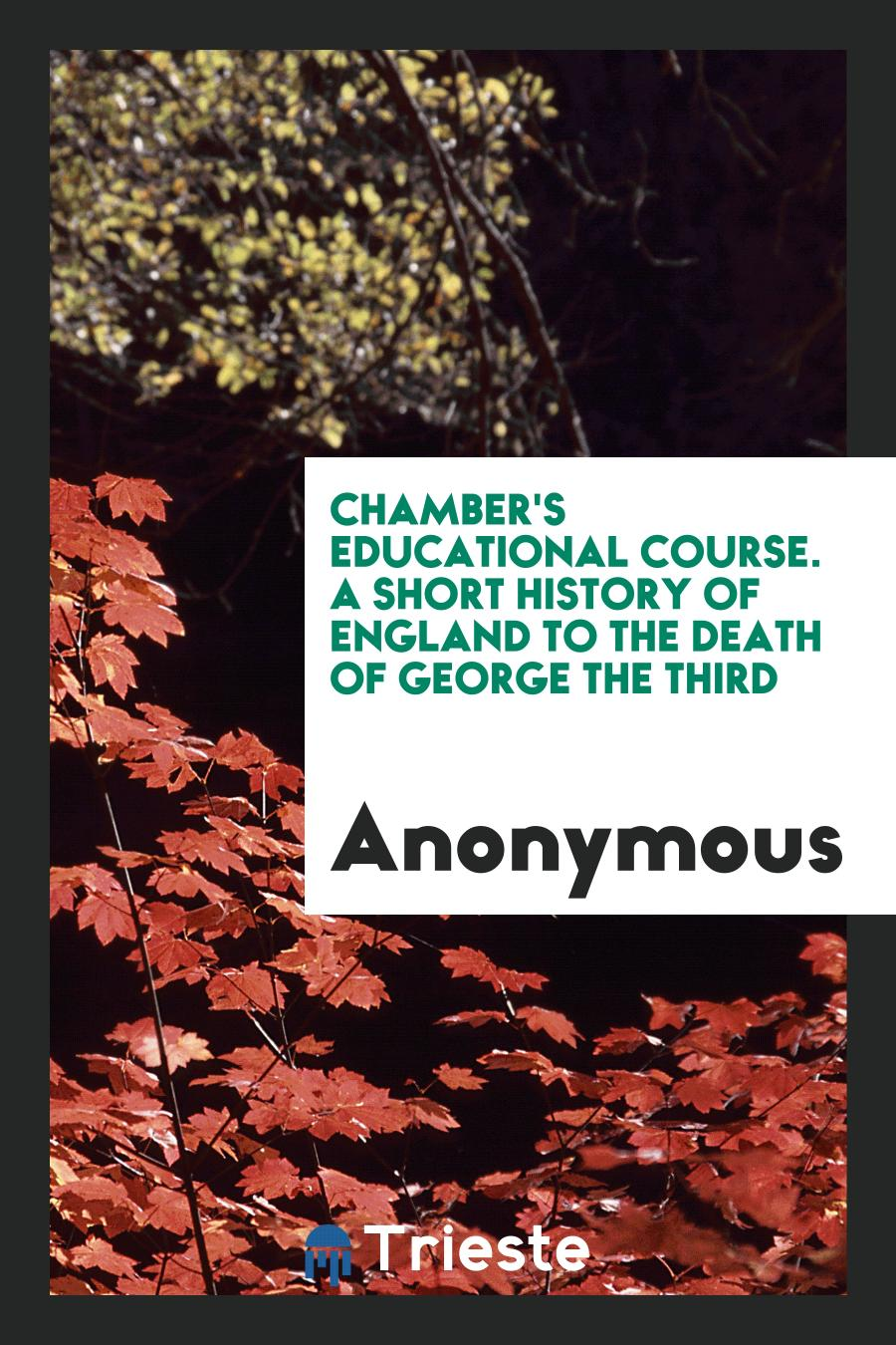 Chamber's Educational Course. A Short History of England to the Death of George the Third