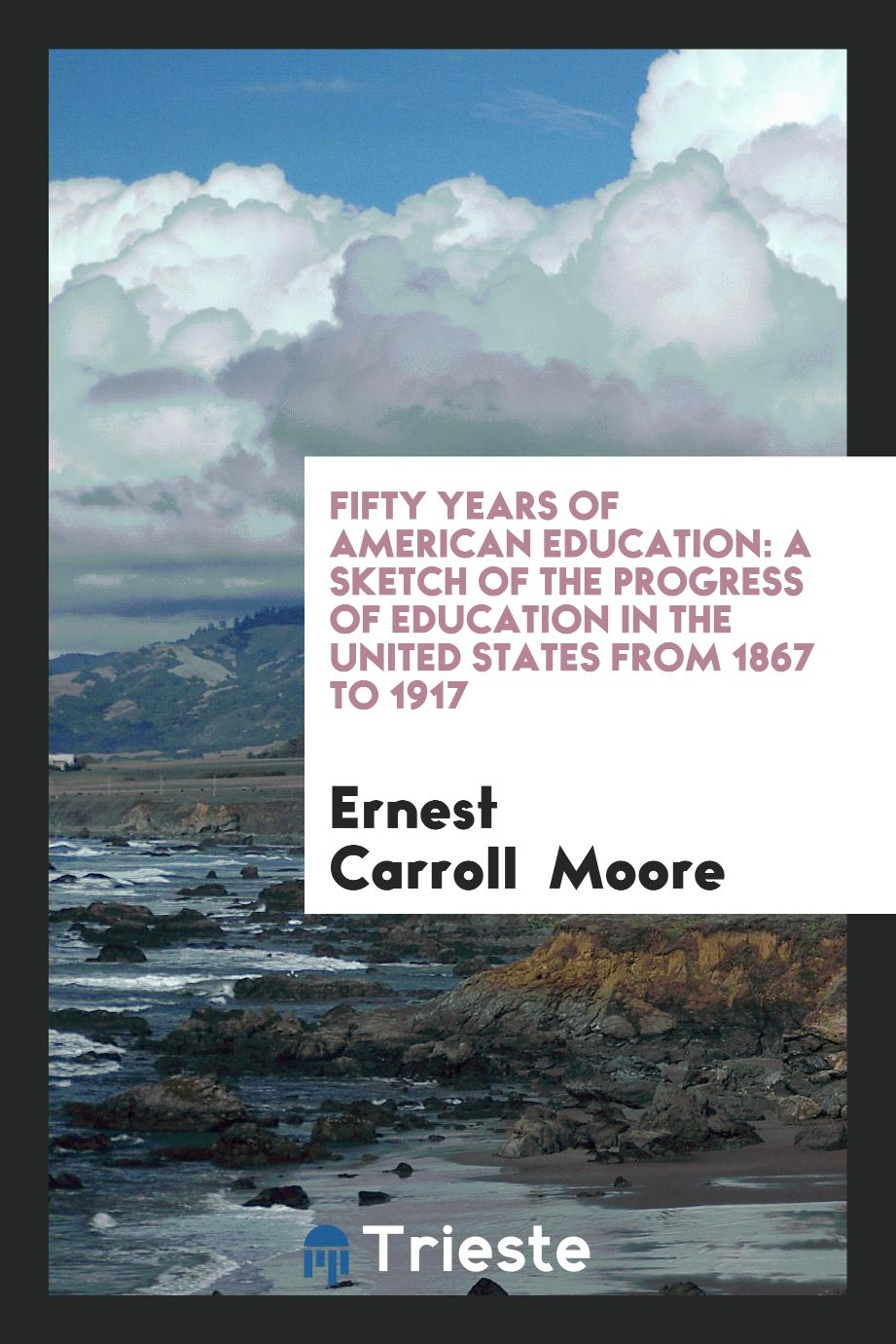 Fifty Years of American Education: A Sketch of the Progress of Education in the United States from 1867 to 1917
