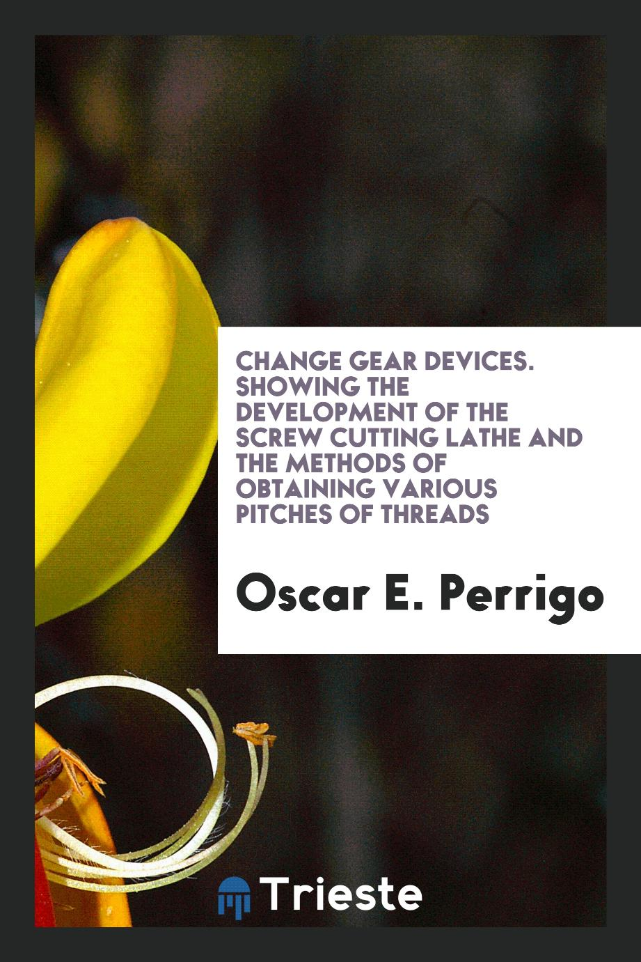 Change Gear Devices. Showing the Development of the Screw Cutting Lathe and the Methods of Obtaining Various Pitches of Threads