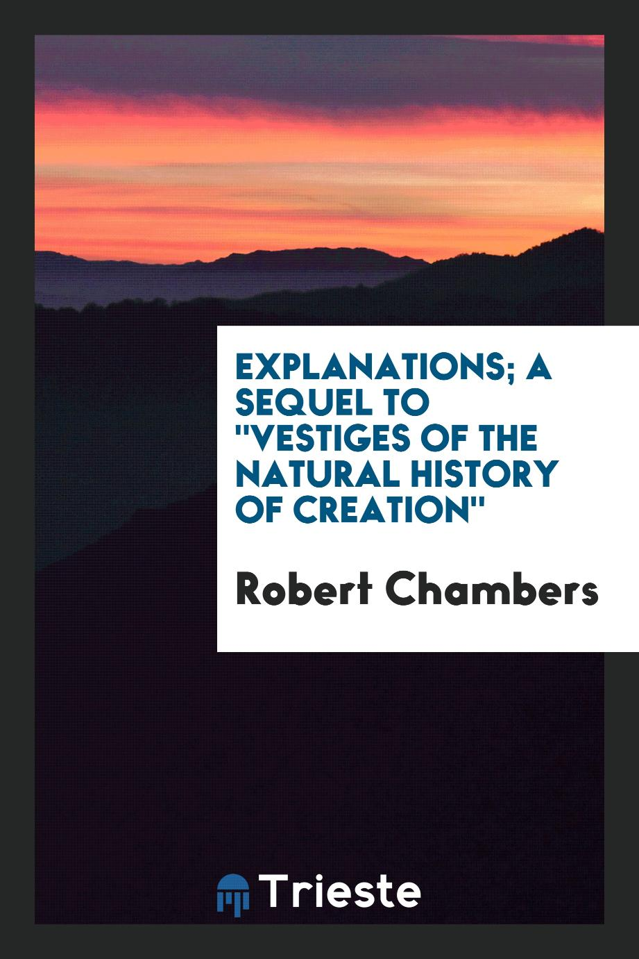 "Explanations; a sequel to ""Vestiges of the natural history of creation"""