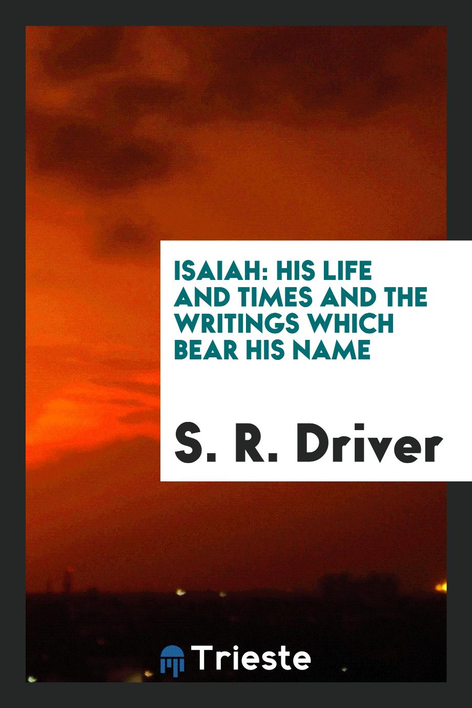 Isaiah: his life and times and the writings which bear his name