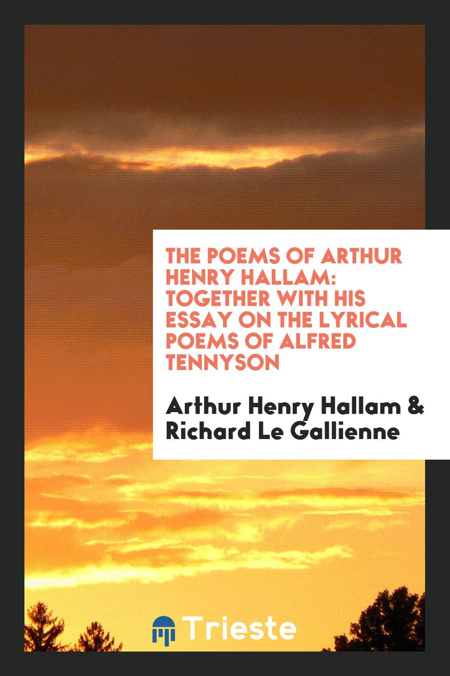 The poems of Arthur Henry Hallam: together with his essay on the lyrical poems of Alfred Tennyson