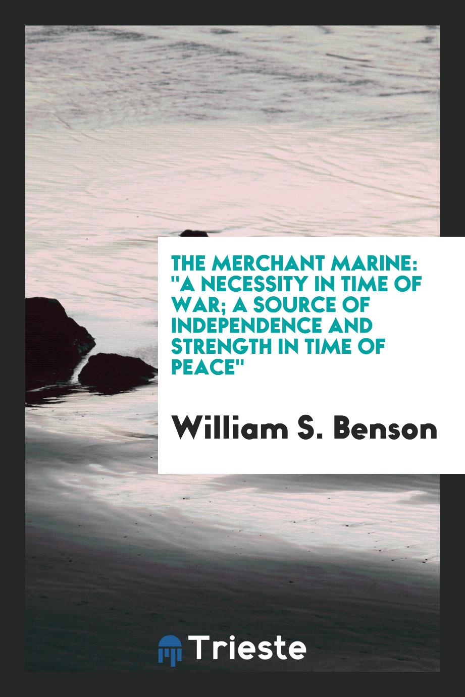"The Merchant Marine: ""A Necessity in Time of War; A Source of Independence and Strength in Time of Peace"""