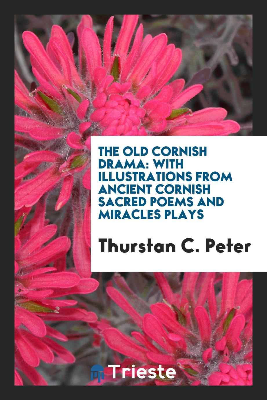 The Old Cornish Drama: With Illustrations from Ancient Cornish Sacred Poems and Miracles Plays