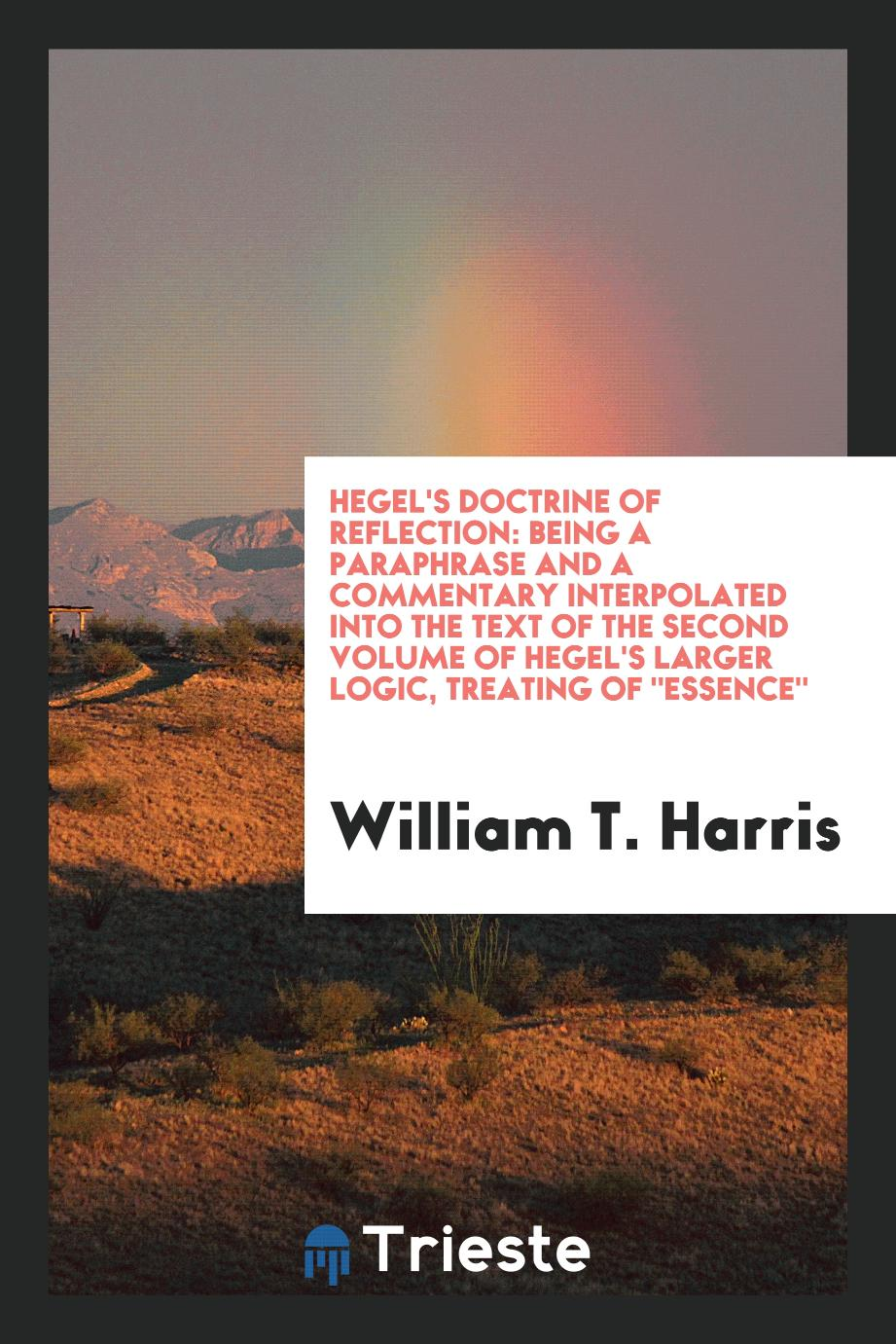 "Hegel's Doctrine of Reflection: Being a Paraphrase and a Commentary Interpolated into the Text of the Second Volume of Hegel's Larger Logic, Treating Of ""Essence"""