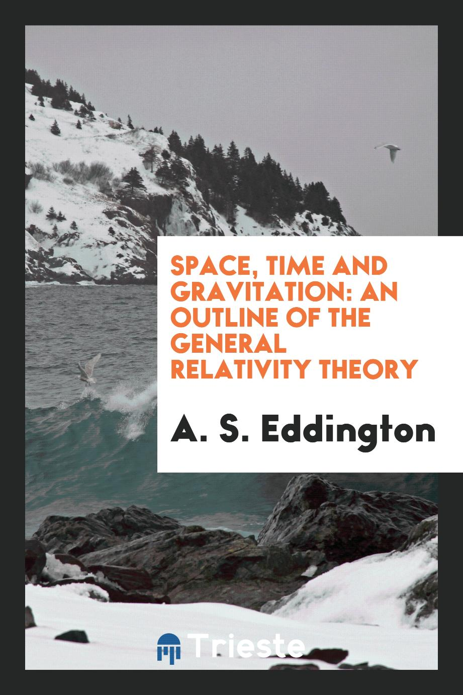 A. S. Eddington - Space, Time and Gravitation: An Outline of the General Relativity Theory