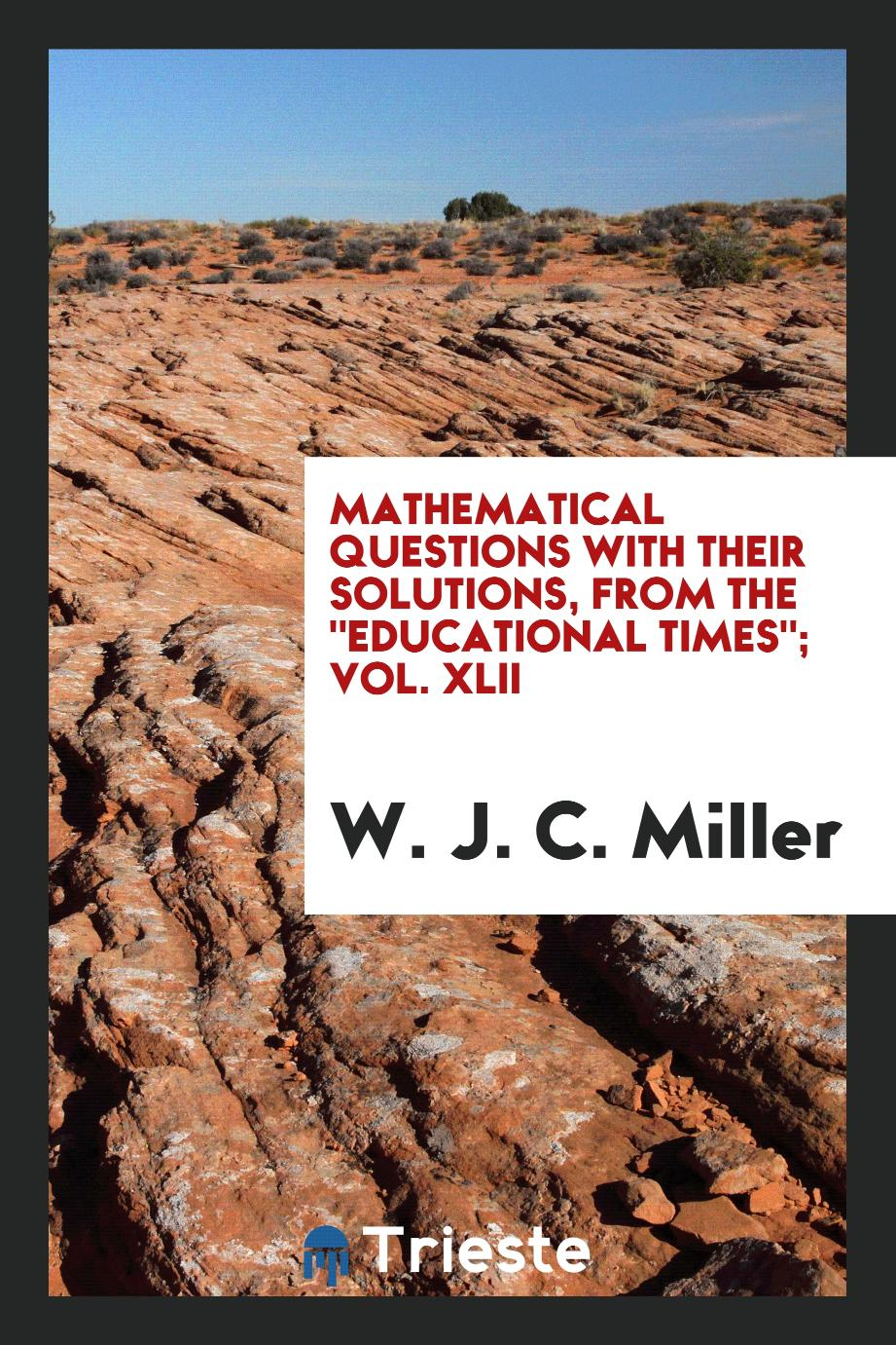 "Mathematical Questions with Their Solutions, from the ""Educational Times""; Vol. XLII"