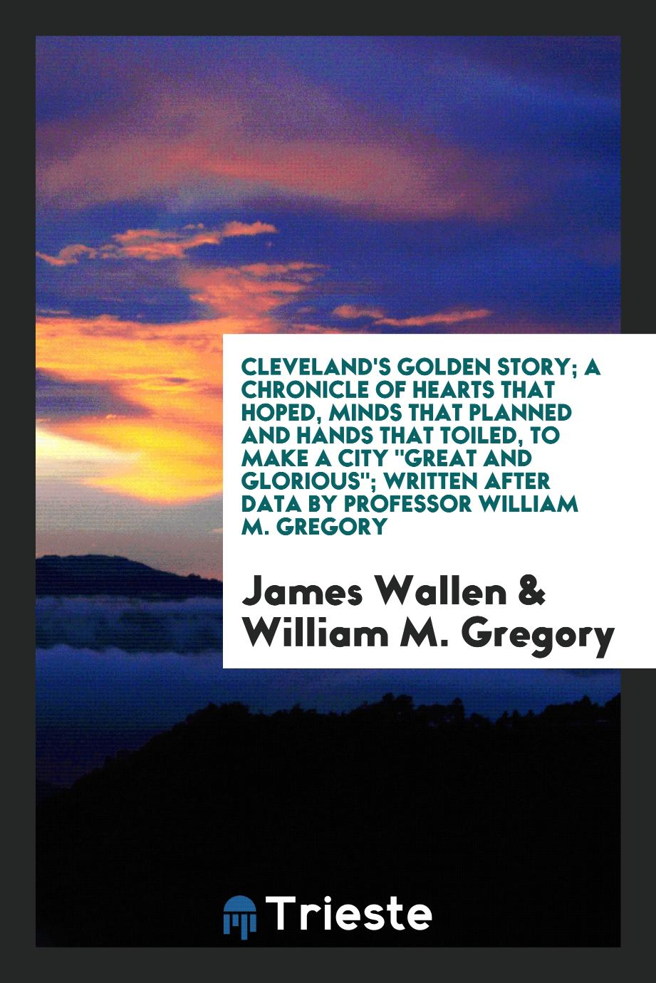 "James Wallen, William M. Gregory - Cleveland's Golden Story; A Chronicle of Hearts That Hoped, Minds That Planned and Hands That Toiled, to Make a City ""Great and Glorious""; Written After Data by Professor William M. Gregory"