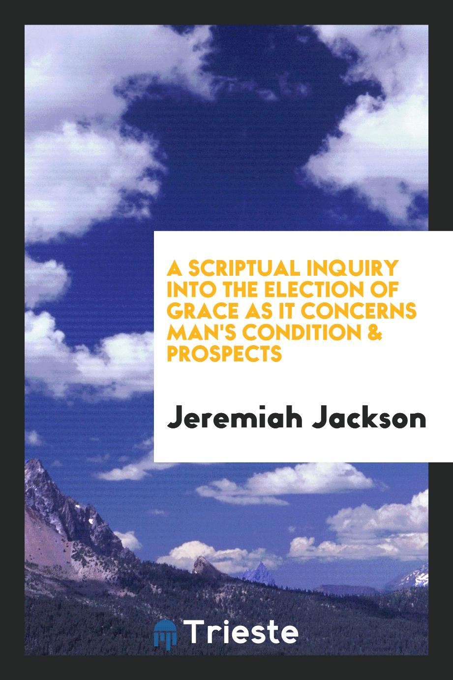 A Scriptual Inquiry into the Election of Grace as It Concerns Man's Condition & Prospects