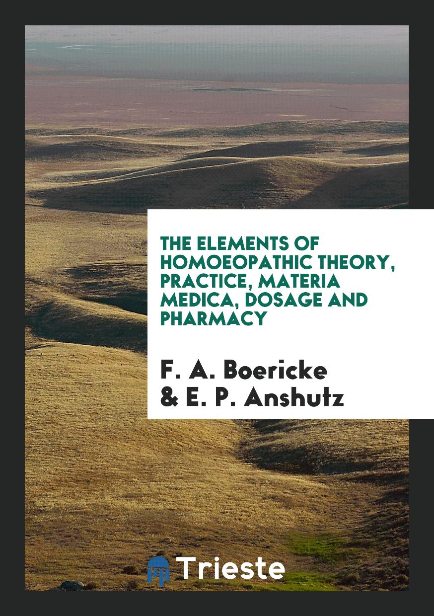 The Elements of Homoeopathic Theory, Practice, Materia Medica, Dosage and Pharmacy