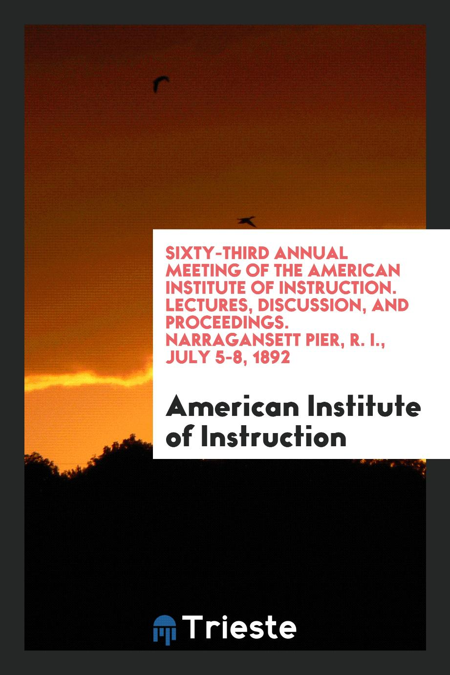 Sixty-Third Annual Meeting of the American Institute of Instruction. Lectures, Discussion, and Proceedings. Narragansett Pier, R. I., July 5-8, 1892