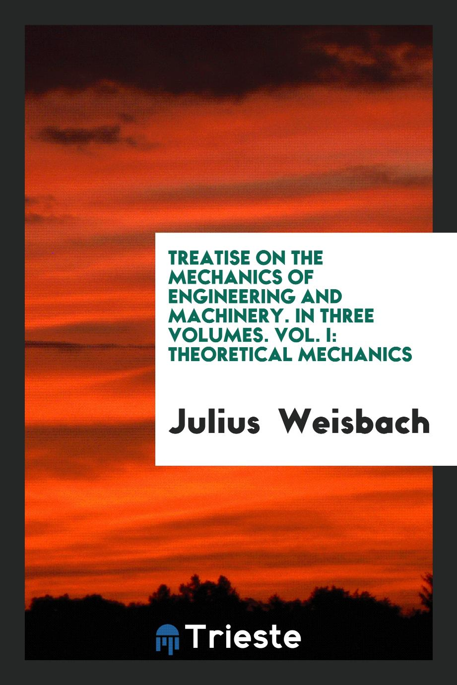 Treatise on the Mechanics of Engineering and Machinery. In Three Volumes. Vol. I: Theoretical Mechanics