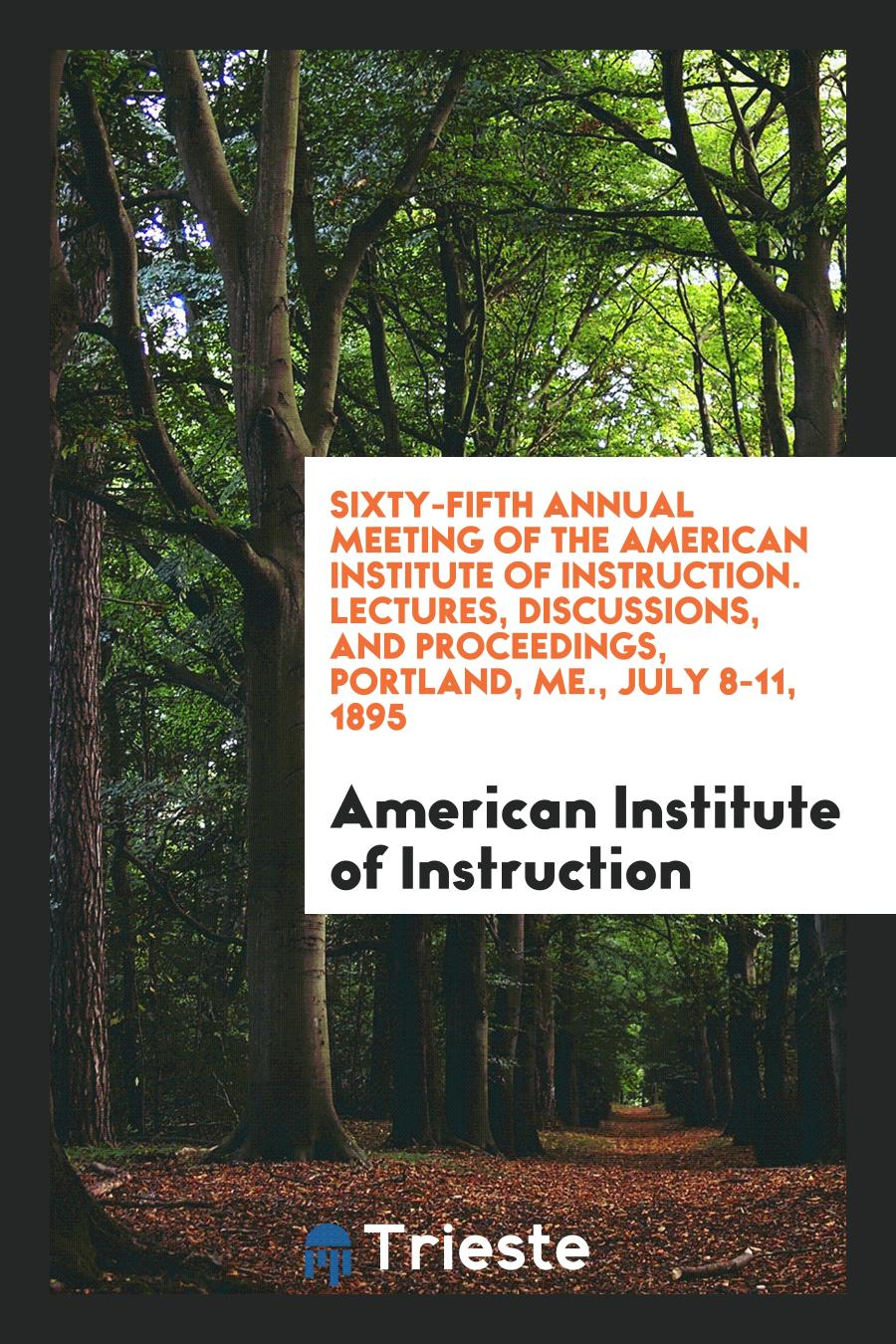 Sixty-Fifth Annual Meeting of the American Institute of Instruction. Lectures, Discussions, and Proceedings, Portland, ME., July 8-11, 1895