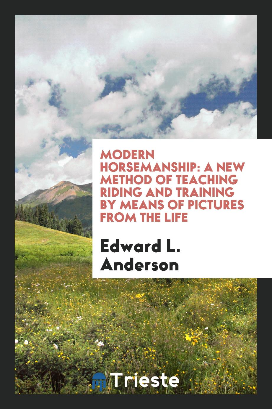 Modern Horsemanship: A New Method of Teaching Riding and Training by Means of Pictures from the Life