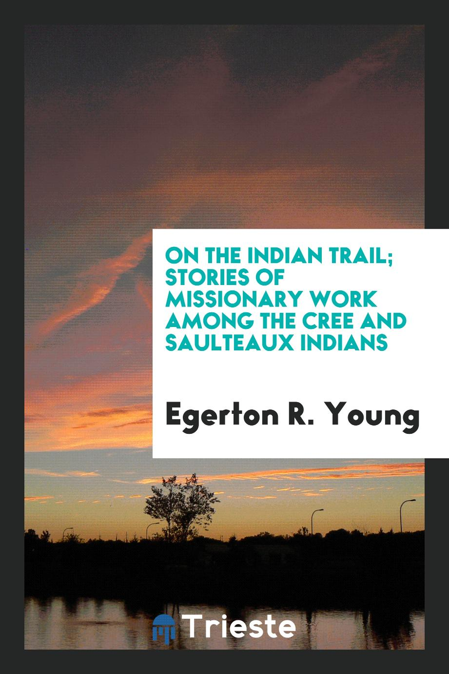 On the Indian trail; stories of missionary work among the Cree and Saulteaux Indians
