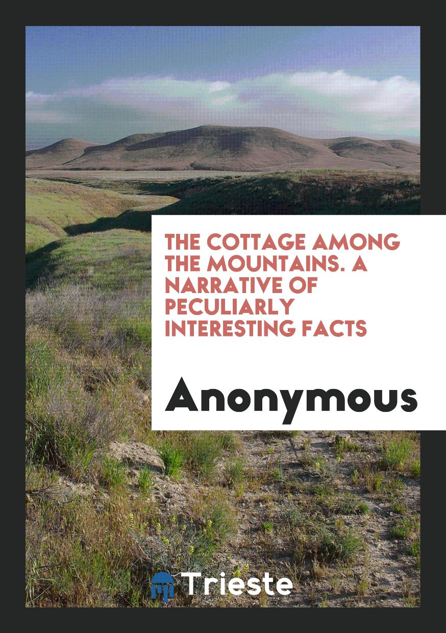 The Cottage among the Mountains. A Narrative of Peculiarly Interesting Facts