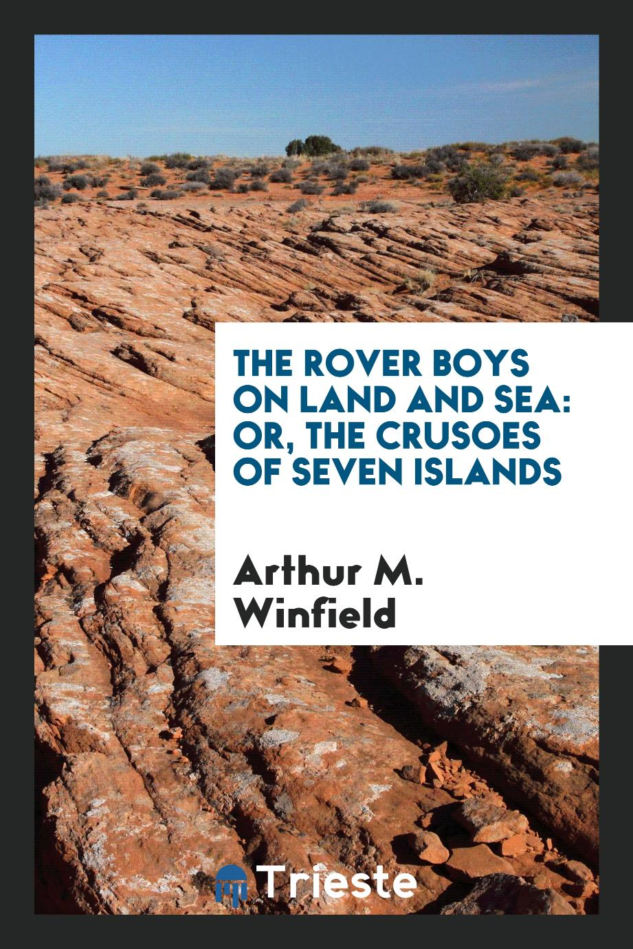 The Rover Boys on Land and Sea: Or, The Crusoes of Seven Islands