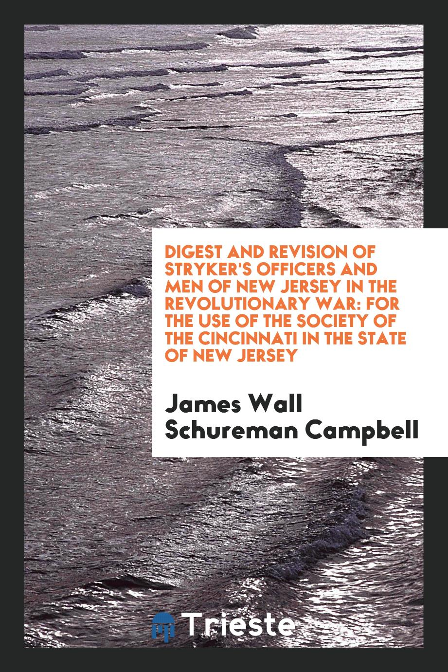 Digest and Revision of Stryker's Officers and Men of New Jersey in the Revolutionary War: For the Use of the Society of the Cincinnati in the State of New Jersey