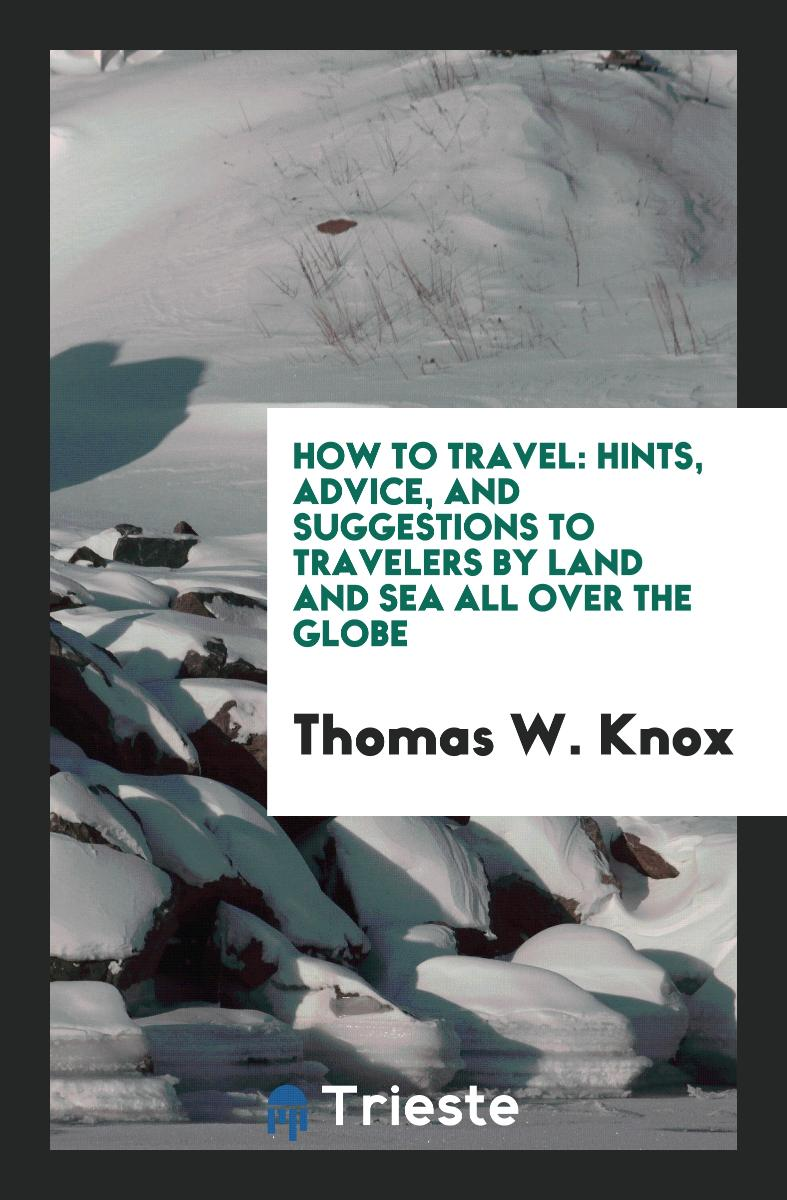 How to Travel: Hints, Advice, and Suggestions to Travelers by Land and Sea All Over the Globe