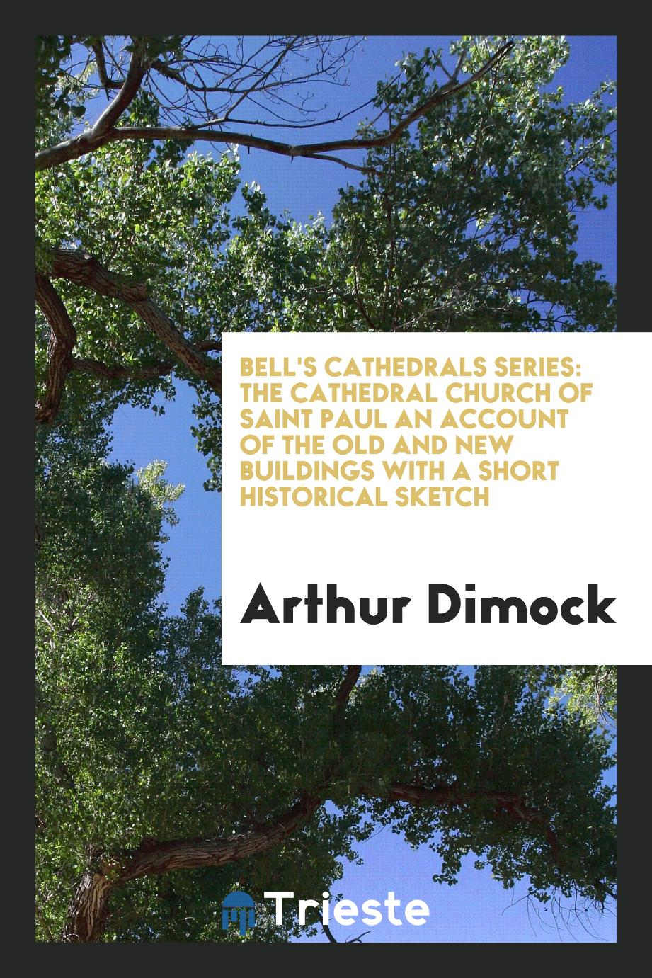 Bell's Cathedrals Series: The Cathedral Church of Saint Paul An Account of the Old and New Buildings with a Short Historical Sketch